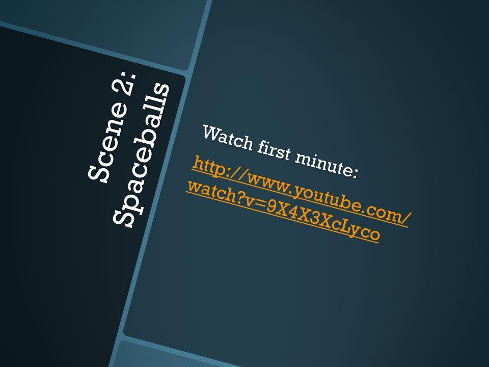 Scene 2: Spaceballs Watch first minute: http://www.youtube.com/ watch v=9X4X3XcLyco