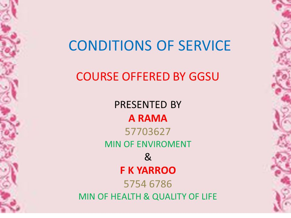 CONDITIONS OF SERVICE COURSE OFFERED BY GGSU PRESENTED BY A RAMA 57703627 MIN OF ENVIROMENT & F K YARROO 5754 6786 MIN OF HEALTH & QUALITY OF LIFE