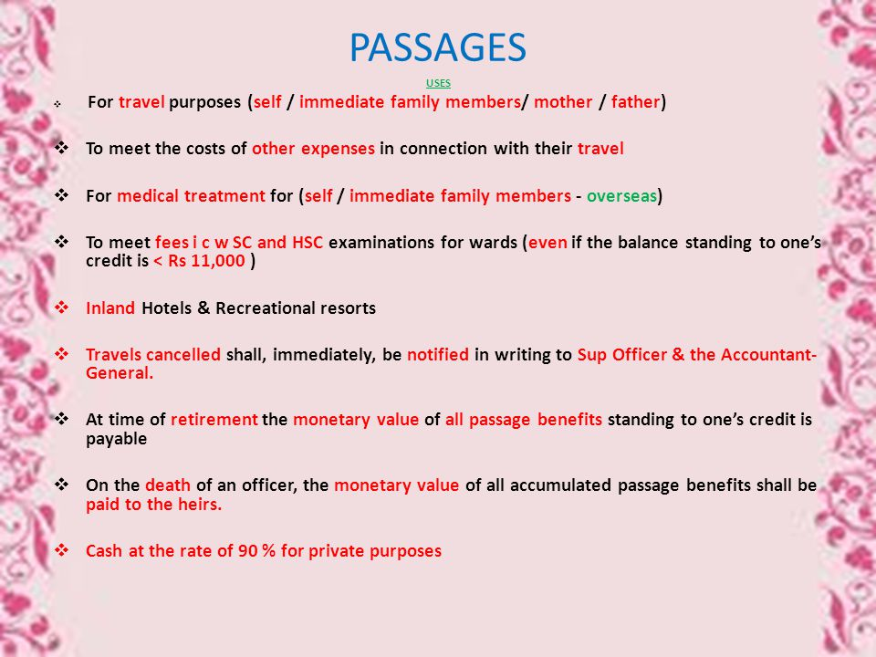 PASSAGES USES  For travel purposes (self / immediate family members/ mother / father)  To meet the costs of other expenses in connection with their travel  For medical treatment for (self / immediate family members - overseas)  To meet fees i c w SC and HSC examinations for wards (even if the balance standing to one's credit is < Rs 11,000 )  Inland Hotels & Recreational resorts  Travels cancelled shall, immediately, be notified in writing to Sup Officer & the Accountant- General.