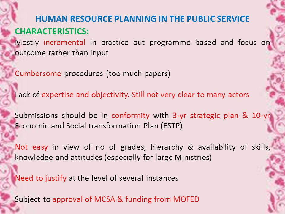 HUMAN RESOURCE PLANNING IN THE PUBLIC SERVICE CHARACTERISTICS: Mostly incremental in practice but programme based and focus on outcome rather than input Cumbersome procedures (too much papers) Lack of expertise and objectivity.