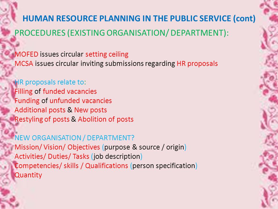 HUMAN RESOURCE PLANNING IN THE PUBLIC SERVICE (cont) PROCEDURES (EXISTING ORGANISATION/ DEPARTMENT): MOFED issues circular setting ceiling MCSA issues circular inviting submissions regarding HR proposals HR proposals relate to: Filling of funded vacancies Funding of unfunded vacancies Additional posts & New posts Restyling of posts & Abolition of posts NEW ORGANISATION / DEPARTMENT.