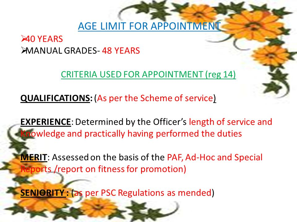 AGE LIMIT FOR APPOINTMENT  40 YEARS  MANUAL GRADES- 48 YEARS CRITERIA USED FOR APPOINTMENT (reg 14) QUALIFICATIONS: (As per the Scheme of service) EXPERIENCE: Determined by the Officer's length of service and Knowledge and practically having performed the duties MERIT: Assessed on the basis of the PAF, Ad-Hoc and Special Reports /report on fitness for promotion) SENIORITY : (as per PSC Regulations as mended)