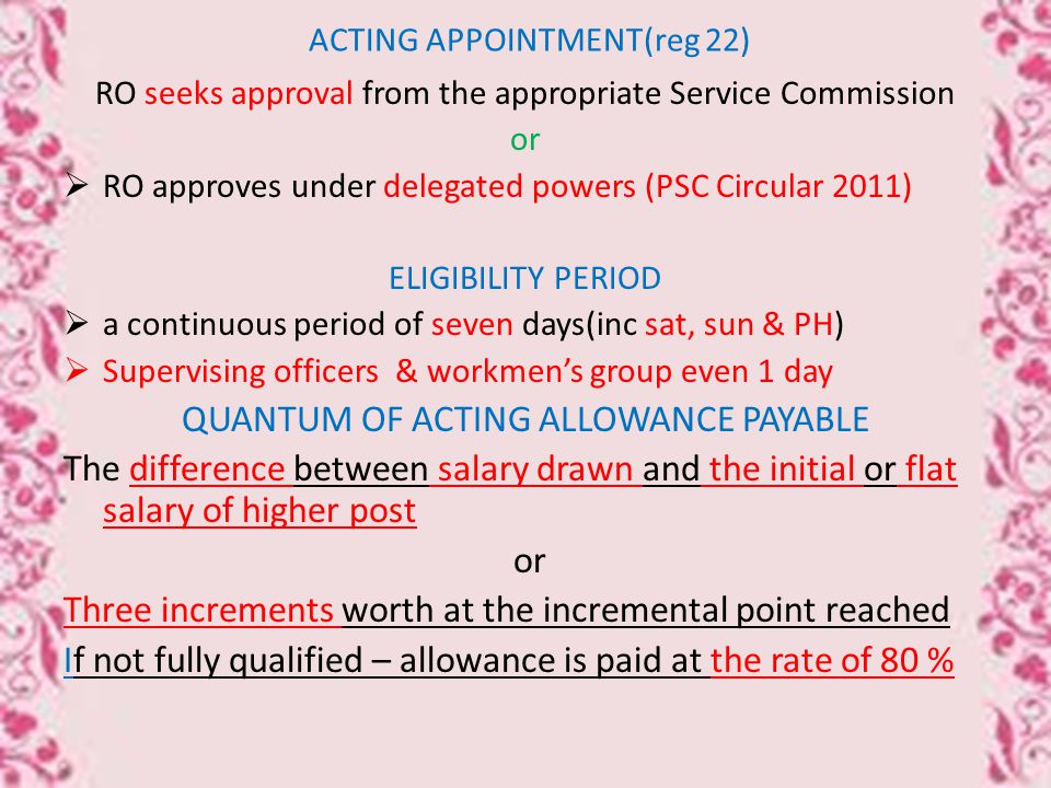 ACTING APPOINTMENT(reg 22) RO seeks approval from the appropriate Service Commission or  RO approves under delegated powers (PSC Circular 2011) ELIGIBILITY PERIOD  a continuous period of seven days(inc sat, sun & PH)  Supervising officers & workmen's group even 1 day QUANTUM OF ACTING ALLOWANCE PAYABLE The difference between salary drawn and the initial or flat salary of higher post or Three increments worth at the incremental point reached If not fully qualified – allowance is paid at the rate of 80 %