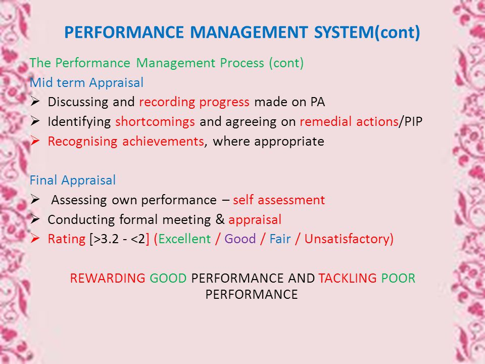PERFORMANCE MANAGEMENT SYSTEM(cont) The Performance Management Process (cont) Mid term Appraisal  Discussing and recording progress made on PA  Identifying shortcomings and agreeing on remedial actions/PIP  Recognising achievements, where appropriate Final Appraisal  Assessing own performance – self assessment  Conducting formal meeting & appraisal  Rating [>3.2 - <2] (Excellent / Good / Fair / Unsatisfactory) REWARDING GOOD PERFORMANCE AND TACKLING POOR PERFORMANCE