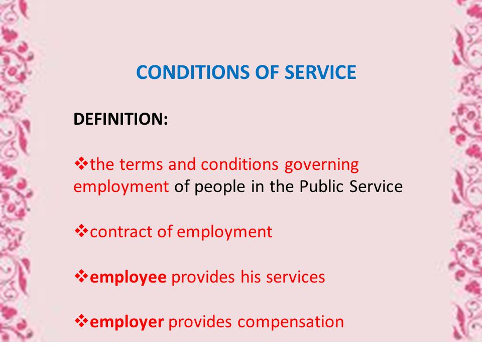 CONDITIONS OF SERVICE DEFINITION:  the terms and conditions governing employment of people in the Public Service  contract of employment  employee provides his services  employer provides compensation