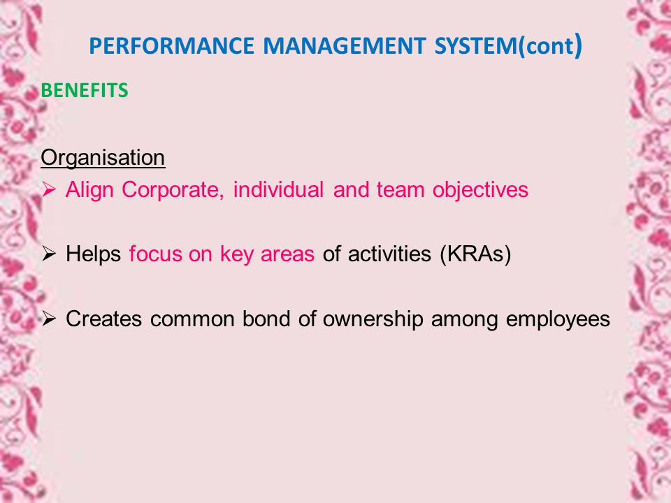 PERFORMANCE MANAGEMENT SYSTEM(cont ) BENEFITS Organisation  Align Corporate, individual and team objectives  Helps focus on key areas of activities (KRAs)  Creates common bond of ownership among employees