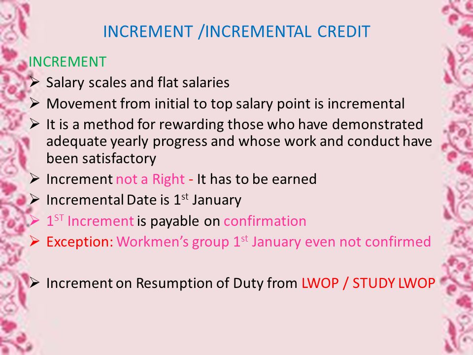 INCREMENT /INCREMENTAL CREDIT INCREMENT  Salary scales and flat salaries  Movement from initial to top salary point is incremental  It is a method for rewarding those who have demonstrated adequate yearly progress and whose work and conduct have been satisfactory  Increment not a Right - It has to be earned  Incremental Date is 1 st January  1 ST Increment is payable on confirmation  Exception: Workmen's group 1 st January even not confirmed  Increment on Resumption of Duty from LWOP / STUDY LWOP
