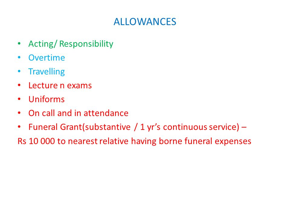 Acting/ Responsibility Overtime Travelling Lecture n exams Uniforms On call and in attendance Funeral Grant(substantive / 1 yr's continuous service) – Rs 10 000 to nearest relative having borne funeral expenses