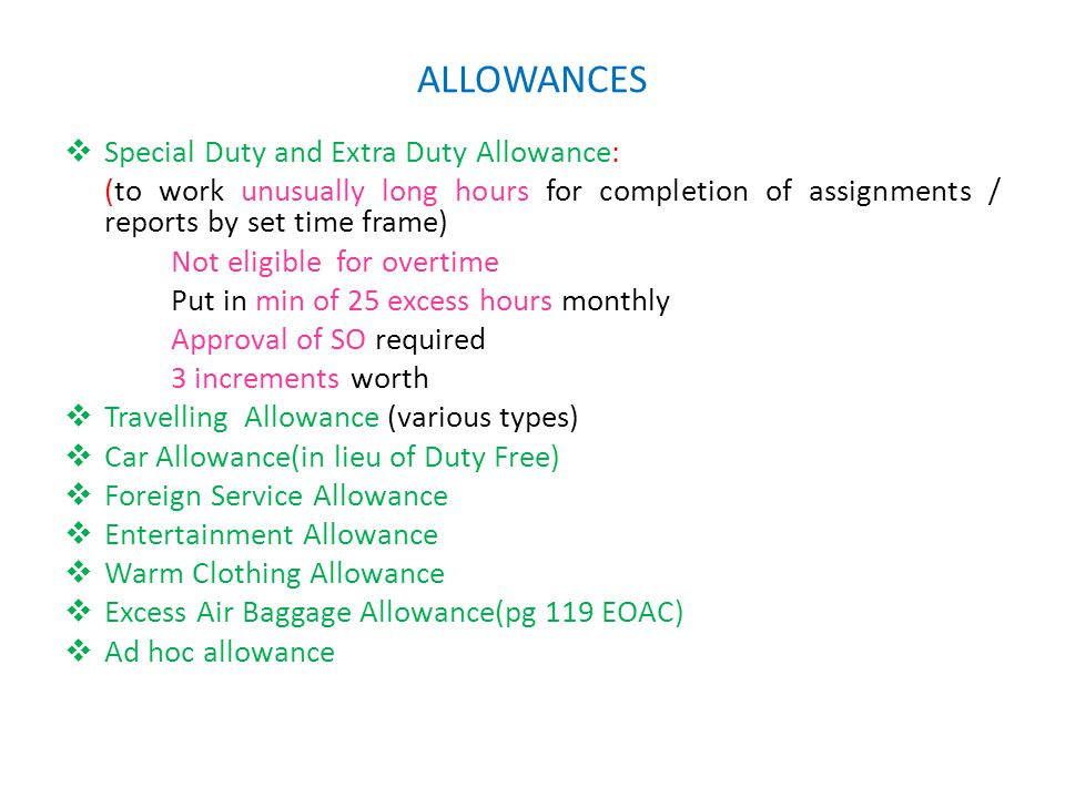 ALLOWANCES  Special Duty and Extra Duty Allowance: (to work unusually long hours for completion of assignments / reports by set time frame) Not eligible for overtime Put in min of 25 excess hours monthly Approval of SO required 3 increments worth  Travelling Allowance (various types)  Car Allowance(in lieu of Duty Free)  Foreign Service Allowance  Entertainment Allowance  Warm Clothing Allowance  Excess Air Baggage Allowance(pg 119 EOAC)  Ad hoc allowance