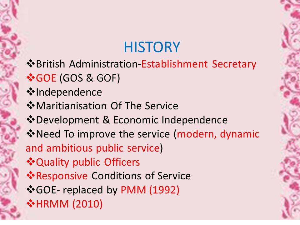 HISTORY  British Administration-Establishment Secretary  GOE (GOS & GOF)  Independence  Maritianisation Of The Service  Development & Economic Independence  Need To improve the service (modern, dynamic and ambitious public service)  Quality public Officers  Responsive Conditions of Service  GOE- replaced by PMM (1992)  HRMM (2010)