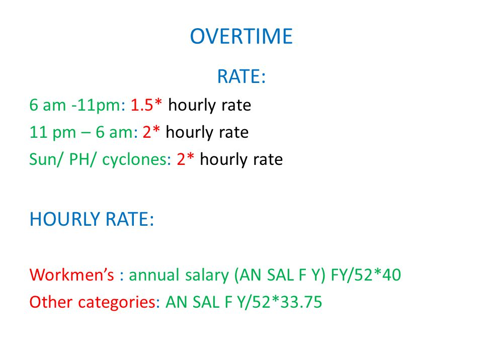 OVERTIME RATE: 6 am -11pm: 1.5* hourly rate 11 pm – 6 am: 2* hourly rate Sun/ PH/ cyclones: 2* hourly rate HOURLY RATE: Workmen's : annual salary (AN SAL F Y) FY/52*40 Other categories: AN SAL F Y/52*33.75