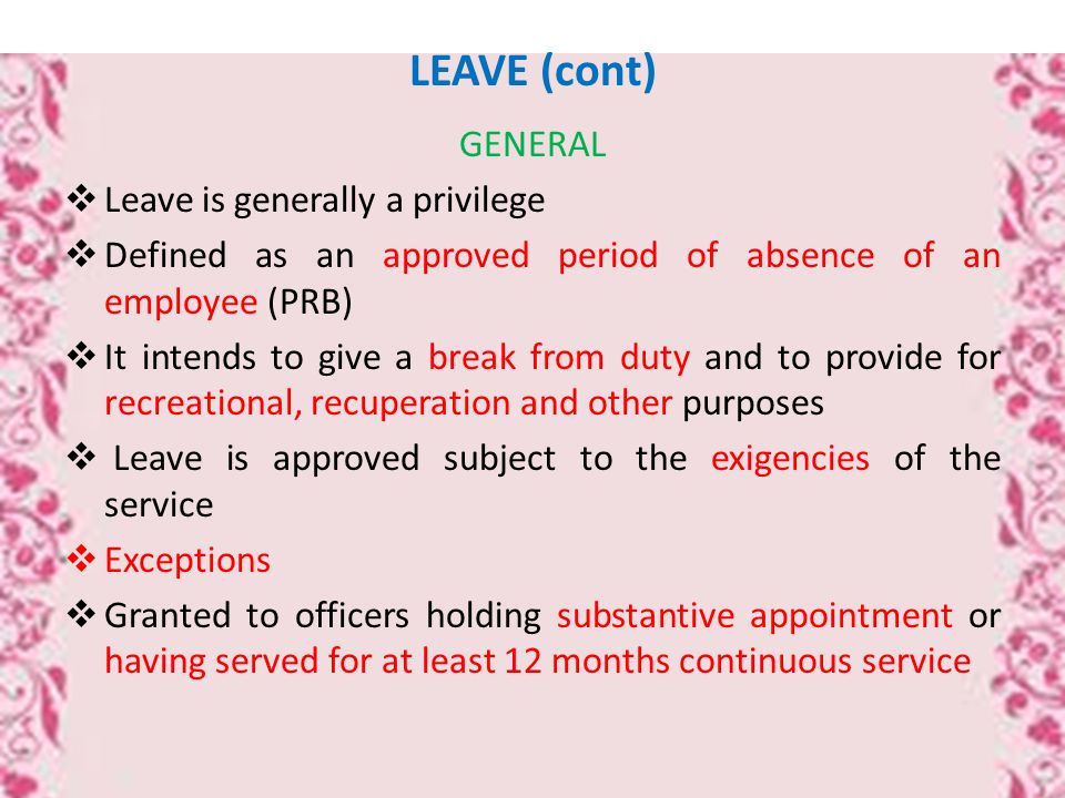 LEAVE (cont) GENERAL  Leave is generally a privilege  Defined as an approved period of absence of an employee (PRB)  It intends to give a break from duty and to provide for recreational, recuperation and other purposes  Leave is approved subject to the exigencies of the service  Exceptions  Granted to officers holding substantive appointment or having served for at least 12 months continuous service