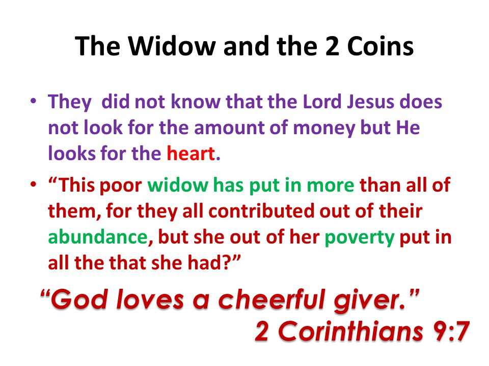 The Widow and the 2 Coins They did not know that the Lord Jesus does not look for the amount of money but He looks for the heart.