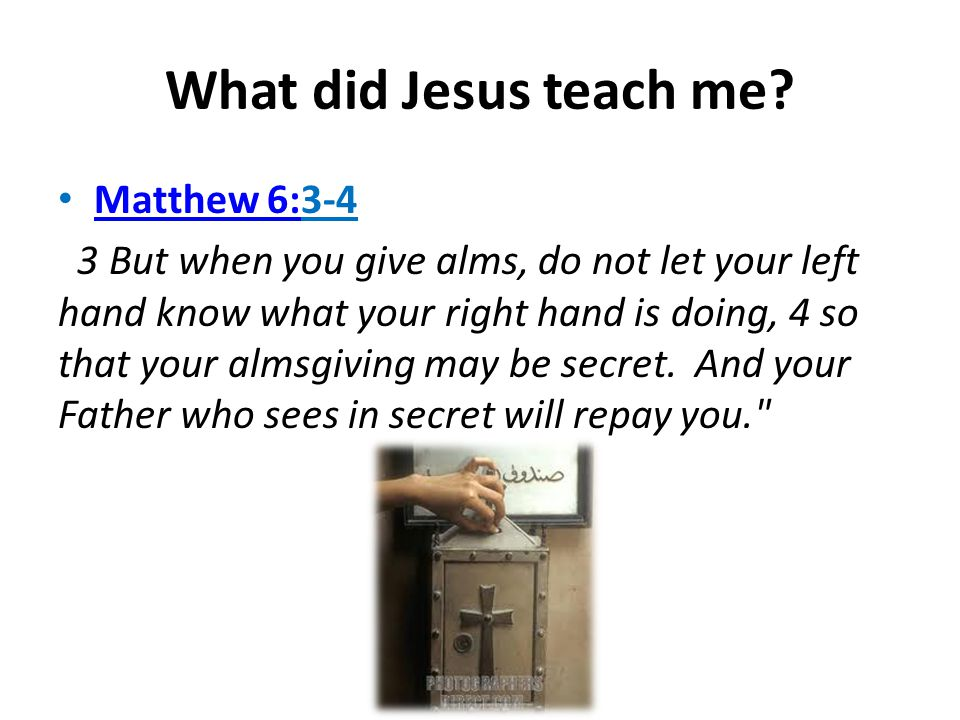 What did Jesus teach me? Matthew 6:3-4 Matthew 6: 3 But when you give alms, do not let your left hand know what your right hand is doing, 4 so that yo