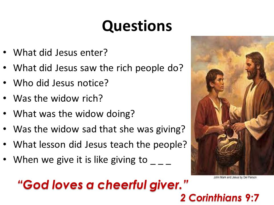 Questions What did Jesus enter? What did Jesus saw the rich people do? Who did Jesus notice? Was the widow rich? What was the widow doing? Was the wid