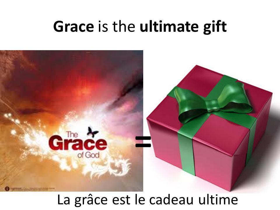 Grace is the ultimate gift = La grâce est le cadeau ultime