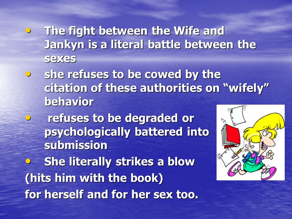 The fight between the Wife and Jankyn is a literal battle between the sexes The fight between the Wife and Jankyn is a literal battle between the sexes she refuses to be cowed by the citation of these authorities on wifely behavior she refuses to be cowed by the citation of these authorities on wifely behavior refuses to be degraded or psychologically battered into submission refuses to be degraded or psychologically battered into submission She literally strikes a blow She literally strikes a blow (hits him with the book) for herself and for her sex too.