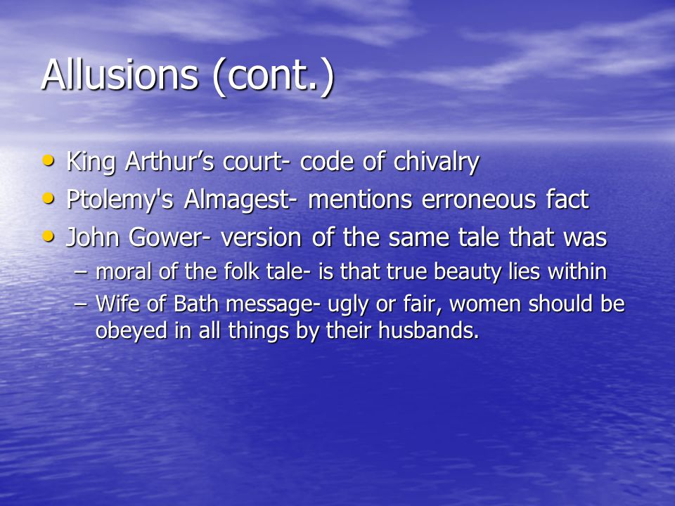 Allusions (cont.) King Arthur's court- code of chivalry King Arthur's court- code of chivalry Ptolemy s Almagest- mentions erroneous fact Ptolemy s Almagest- mentions erroneous fact John Gower- version of the same tale that was John Gower- version of the same tale that was –moral of the folk tale- is that true beauty lies within –Wife of Bath message- ugly or fair, women should be obeyed in all things by their husbands.