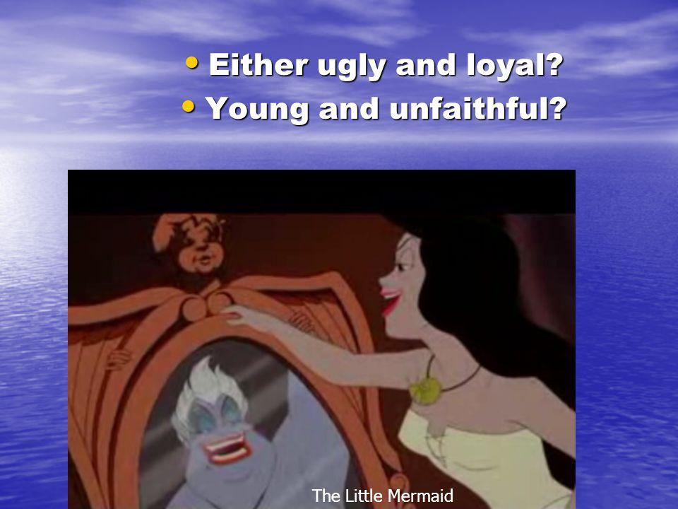 Either ugly and loyal. Either ugly and loyal. Young and unfaithful.