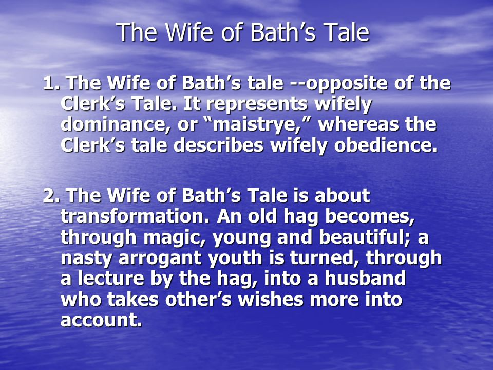 """The Wife of Bath's Tale 1. The Wife of Bath's tale --opposite of the Clerk's Tale. It represents wifely dominance, or """"maistrye,"""" whereas the Clerk's"""