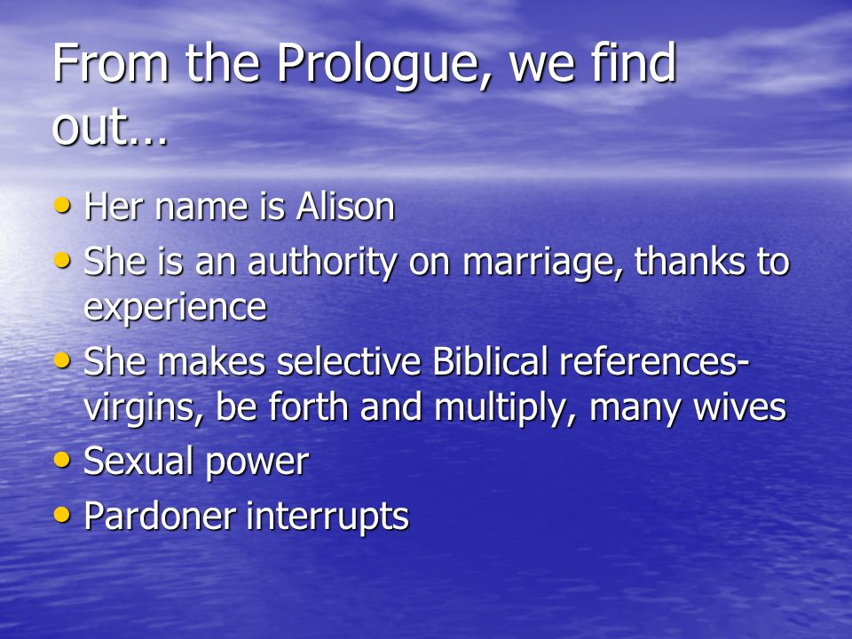 From the Prologue, we find out… Her name is Alison Her name is Alison She is an authority on marriage, thanks to experience She is an authority on marriage, thanks to experience She makes selective Biblical references- virgins, be forth and multiply, many wives She makes selective Biblical references- virgins, be forth and multiply, many wives Sexual power Sexual power Pardoner interrupts Pardoner interrupts