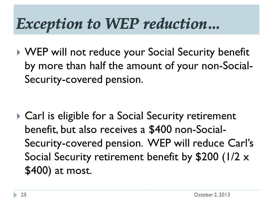 October 2, 201325  WEP will not reduce your Social Security benefit by more than half the amount of your non-Social- Security-covered pension.