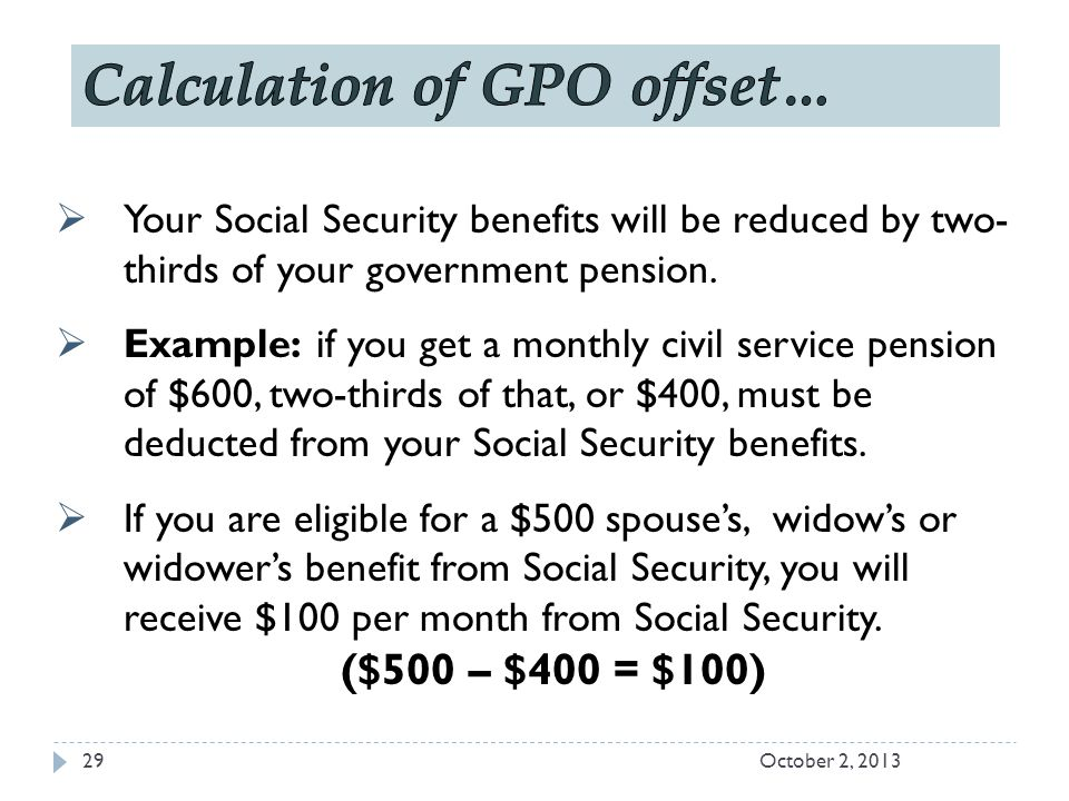  Your Social Security benefits will be reduced by two- thirds of your government pension.