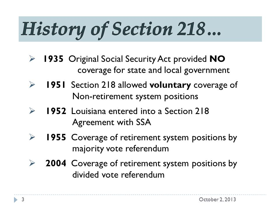  1935 Original Social Security Act provided NO coverage for state and local government  1951 Section 218 allowed voluntary coverage of Non-retirement system positions  1952 Louisiana entered into a Section 218 Agreement with SSA  1955 Coverage of retirement system positions by majority vote referendum  2004 Coverage of retirement system positions by divided vote referendum October 2, 20133