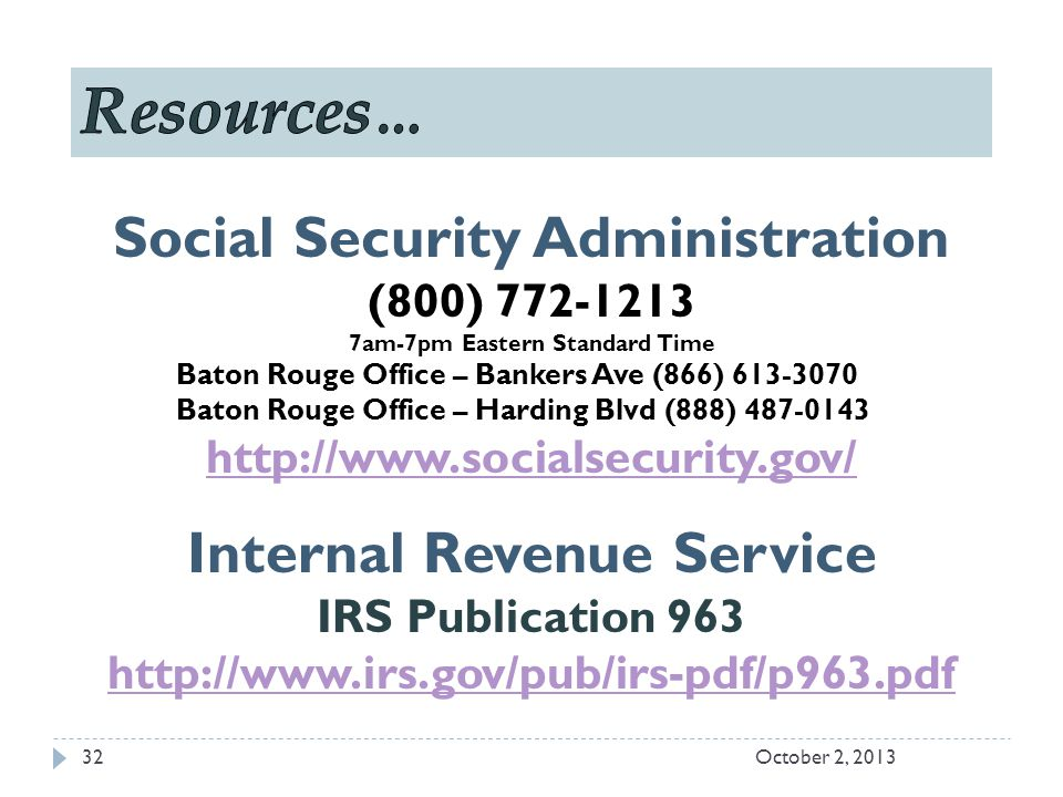 Social Security Administration (800) 772-1213 7am-7pm Eastern Standard Time Baton Rouge Office – Bankers Ave (866) 613-3070 Baton Rouge Office – Harding Blvd (888) 487-0143 http://www.socialsecurity.gov/ Internal Revenue Service IRS Publication 963 http://www.irs.gov/pub/irs-pdf/p963.pdf October 2, 201332