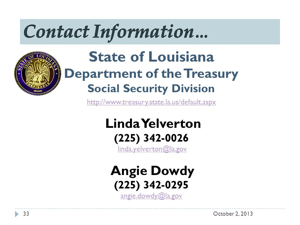 State of Louisiana Department of the Treasury Social Security Division http://www.treasury.state.la.us/default.aspx Linda Yelverton (225) 342-0026 linda.yelverton@la.gov Angie Dowdy (225) 342-0295 angie.dowdy@la.gov October 2, 201333