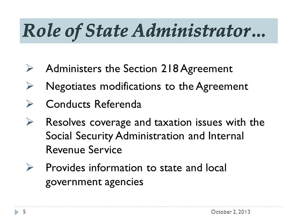  Administers the Section 218 Agreement  Negotiates modifications to the Agreement  Conducts Referenda  Resolves coverage and taxation issues with the Social Security Administration and Internal Revenue Service  Provides information to state and local government agencies October 2, 20135