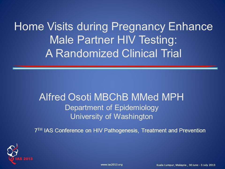 www.ias2013.org Kuala Lumpur, Malaysia, 30 June - 3 July 2013 Home Visits during Pregnancy Enhance Male Partner HIV Testing: A Randomized Clinical Trial Alfred Osoti MBChB MMed MPH Department of Epidemiology University of Washington 7 TH IAS Conference on HIV Pathogenesis, Treatment and Prevention
