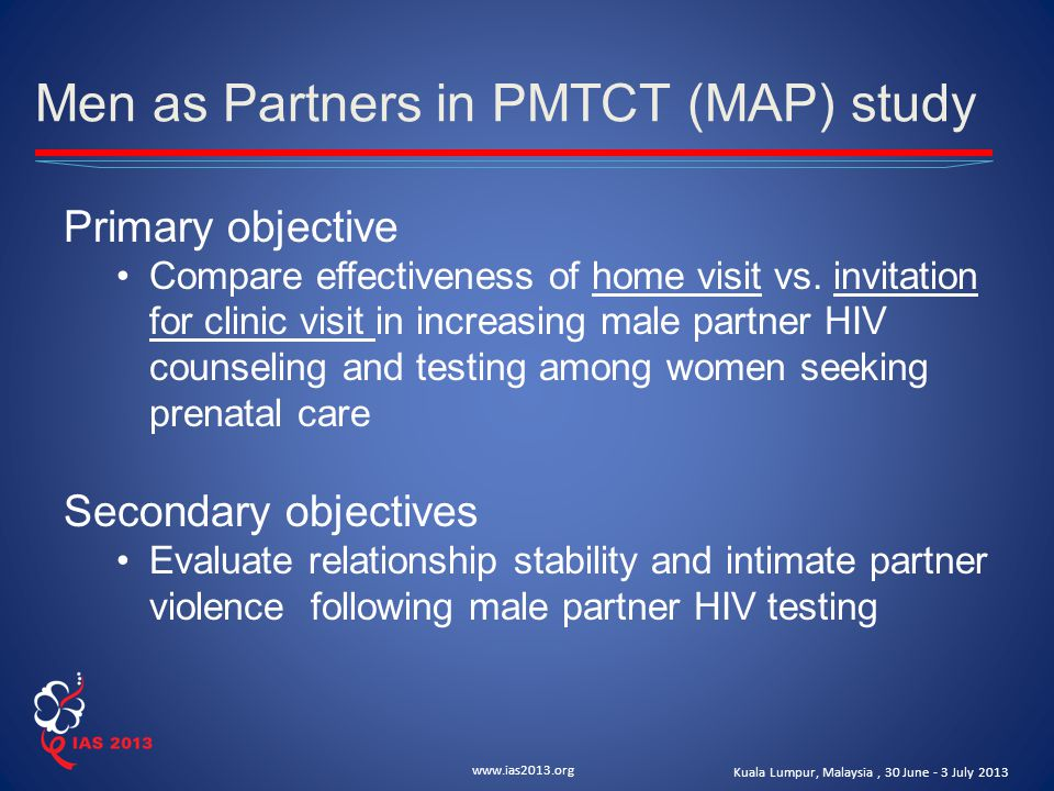 www.ias2013.org Kuala Lumpur, Malaysia, 30 June - 3 July 2013 Men as Partners in PMTCT (MAP) study Primary objective Compare effectiveness of home visit vs.