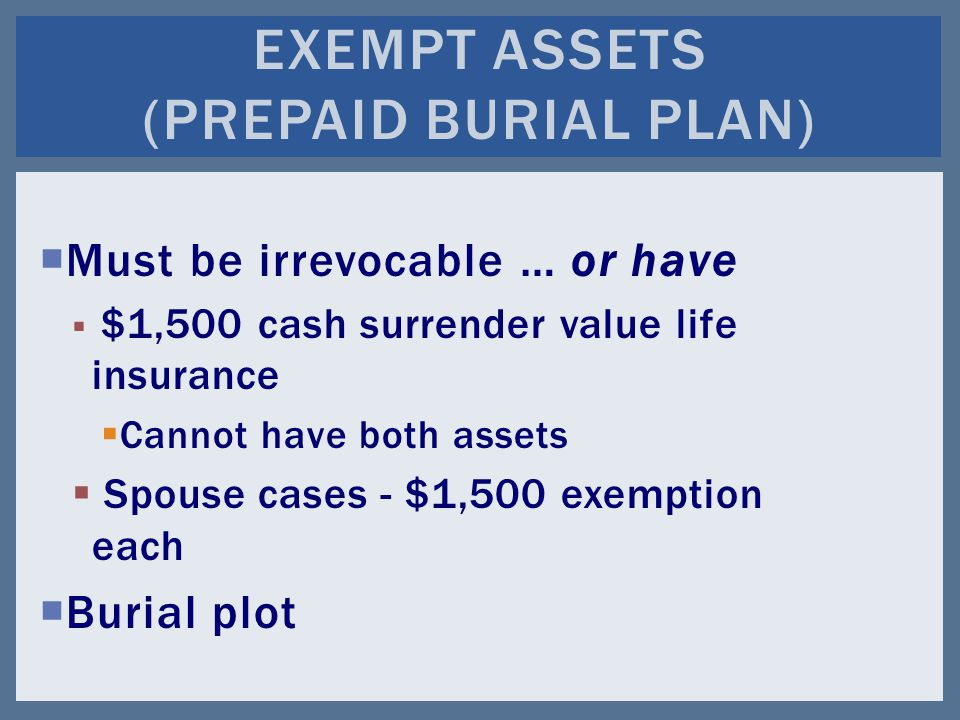  Must be irrevocable … or have  $1,500 cash surrender value life insurance  Cannot have both assets  Spouse cases - $1,500 exemption each  Burial plot EXEMPT ASSETS (PREPAID BURIAL PLAN)