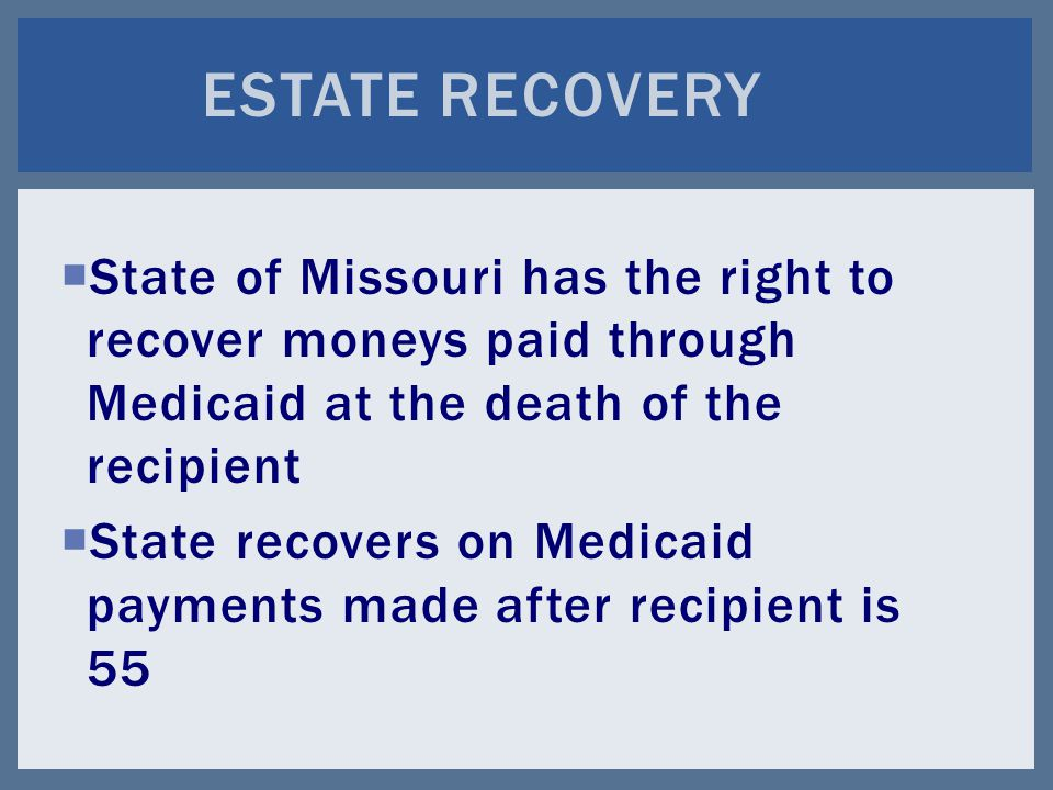  State of Missouri has the right to recover moneys paid through Medicaid at the death of the recipient  State recovers on Medicaid payments made after recipient is 55 ESTATE RECOVERY