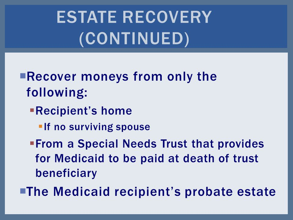  Recover moneys from only the following:  Recipient's home  If no surviving spouse  From a Special Needs Trust that provides for Medicaid to be paid at death of trust beneficiary  The Medicaid recipient's probate estate ESTATE RECOVERY (CONTINUED)