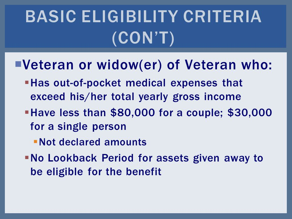  Veteran or widow(er) of Veteran who:  Has out-of-pocket medical expenses that exceed his/her total yearly gross income  Have less than $80,000 for a couple; $30,000 for a single person  Not declared amounts  No Lookback Period for assets given away to be eligible for the benefit BASIC ELIGIBILITY CRITERIA (CON'T)