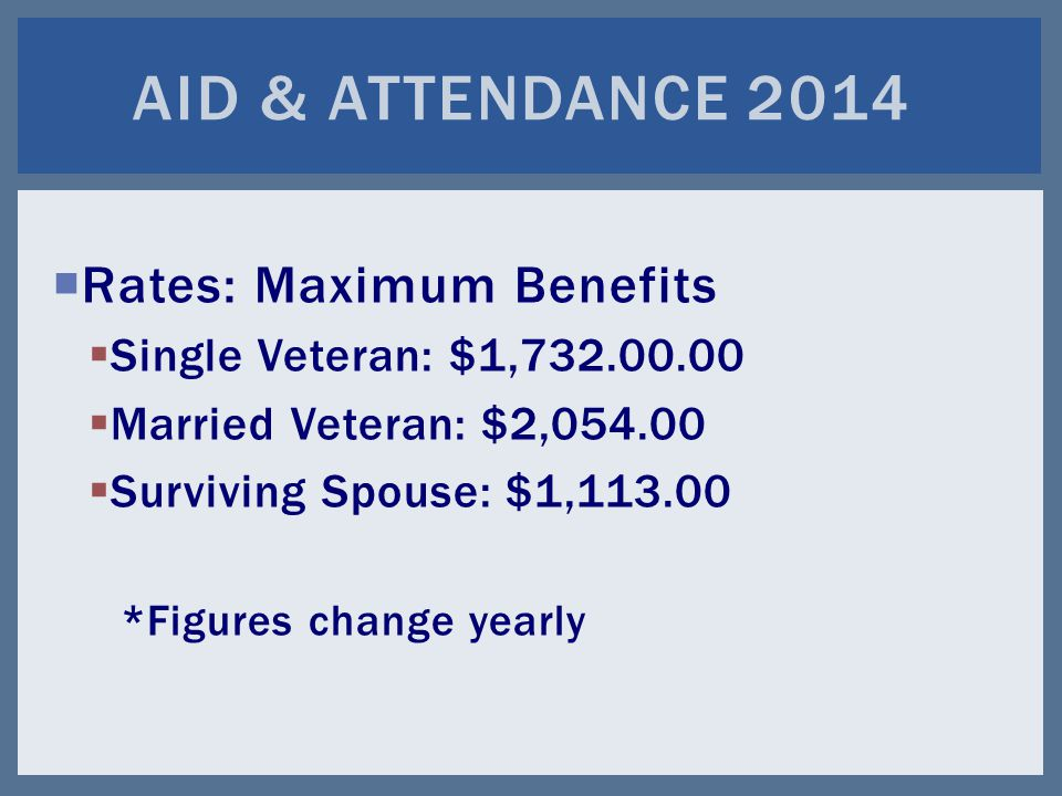  Rates: Maximum Benefits  Single Veteran: $1,732.00.00  Married Veteran: $2,054.00  Surviving Spouse: $1,113.00 *Figures change yearly AID & ATTENDANCE 2014