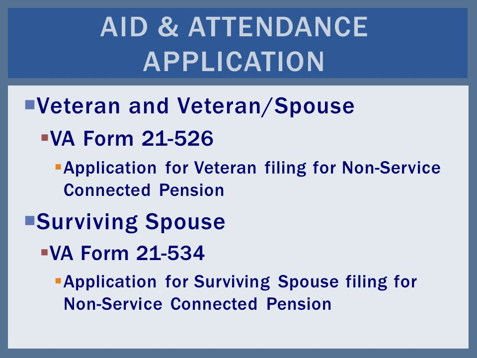 Veteran and Veteran/Spouse  VA Form 21-526  Application for Veteran filing for Non-Service Connected Pension  Surviving Spouse  VA Form 21-534  Application for Surviving Spouse filing for Non-Service Connected Pension AID & ATTENDANCE APPLICATION