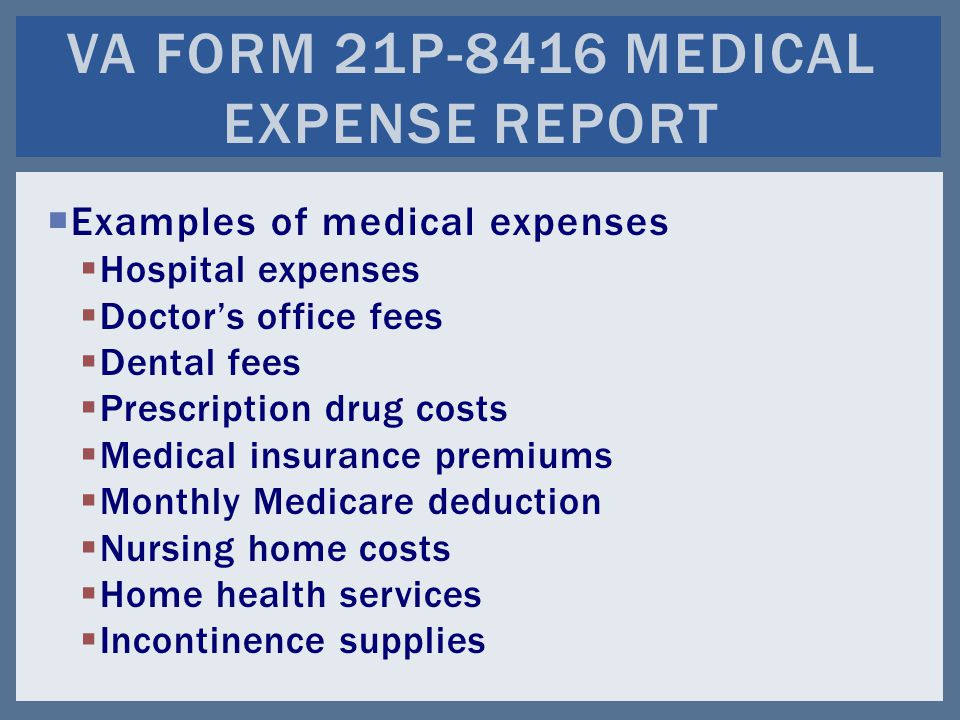  Examples of medical expenses  Hospital expenses  Doctor's office fees  Dental fees  Prescription drug costs  Medical insurance premiums  Monthly Medicare deduction  Nursing home costs  Home health services  Incontinence supplies VA FORM 21P-8416 MEDICAL EXPENSE REPORT