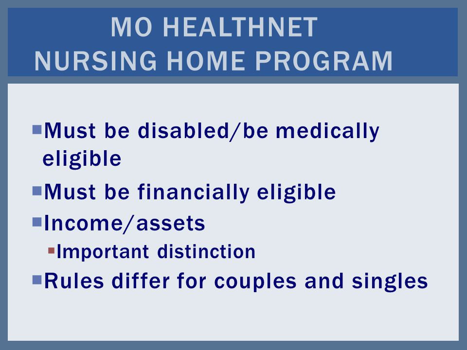  Must be disabled/be medically eligible  Must be financially eligible  Income/assets  Important distinction  Rules differ for couples and singles MO HEALTHNET NURSING HOME PROGRAM