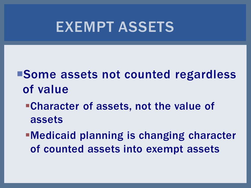  Some assets not counted regardless of value  Character of assets, not the value of assets  Medicaid planning is changing character of counted assets into exempt assets EXEMPT ASSETS