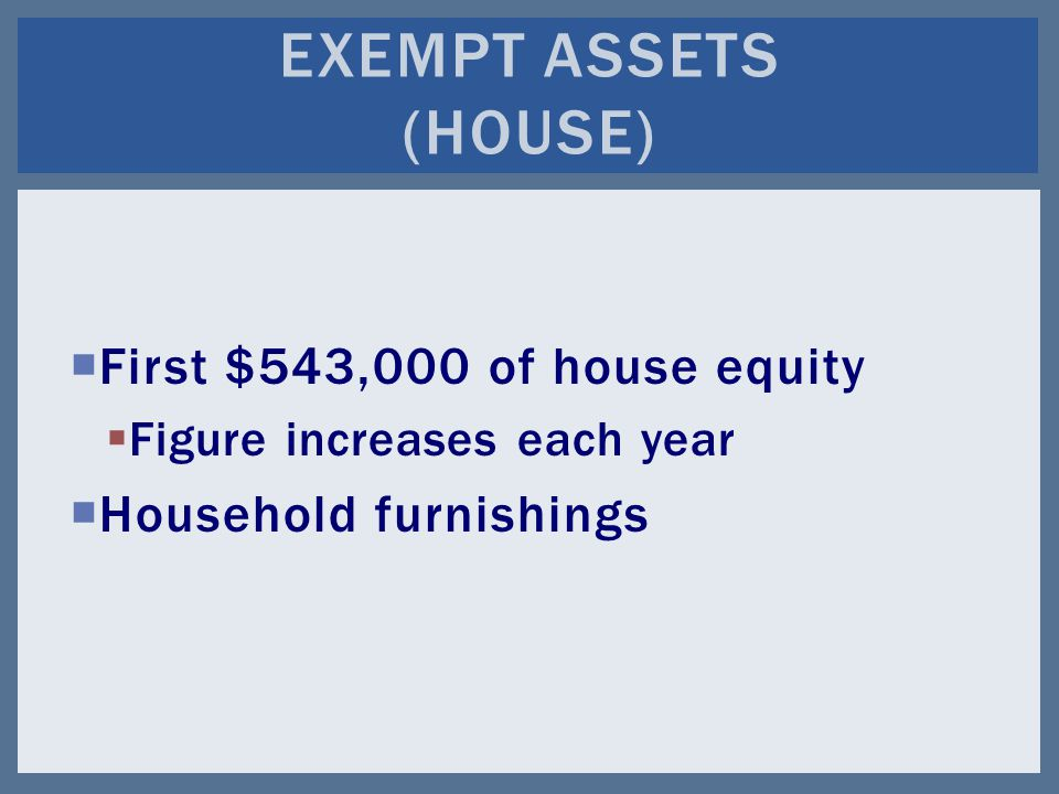  First $543,000 of house equity  Figure increases each year  Household furnishings EXEMPT ASSETS (HOUSE)