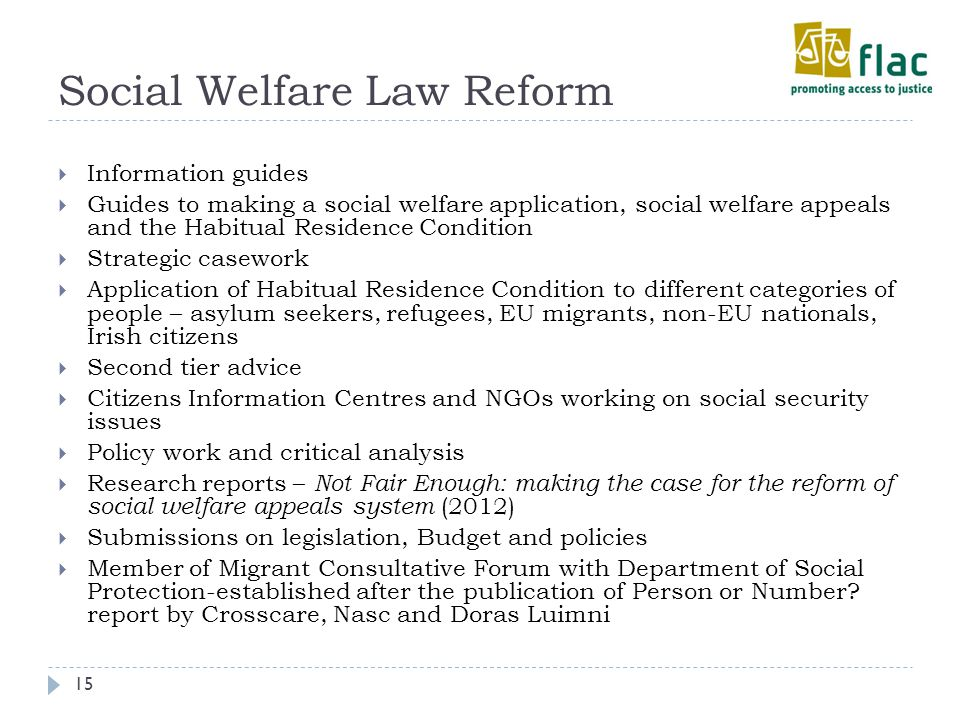 Social Welfare Law Reform 15  Information guides  Guides to making a social welfare application, social welfare appeals and the Habitual Residence Condition  Strategic casework  Application of Habitual Residence Condition to different categories of people – asylum seekers, refugees, EU migrants, non-EU nationals, Irish citizens  Second tier advice  Citizens Information Centres and NGOs working on social security issues  Policy work and critical analysis  Research reports – Not Fair Enough: making the case for the reform of social welfare appeals system (2012)  Submissions on legislation, Budget and policies  Member of Migrant Consultative Forum with Department of Social Protection-established after the publication of Person or Number.