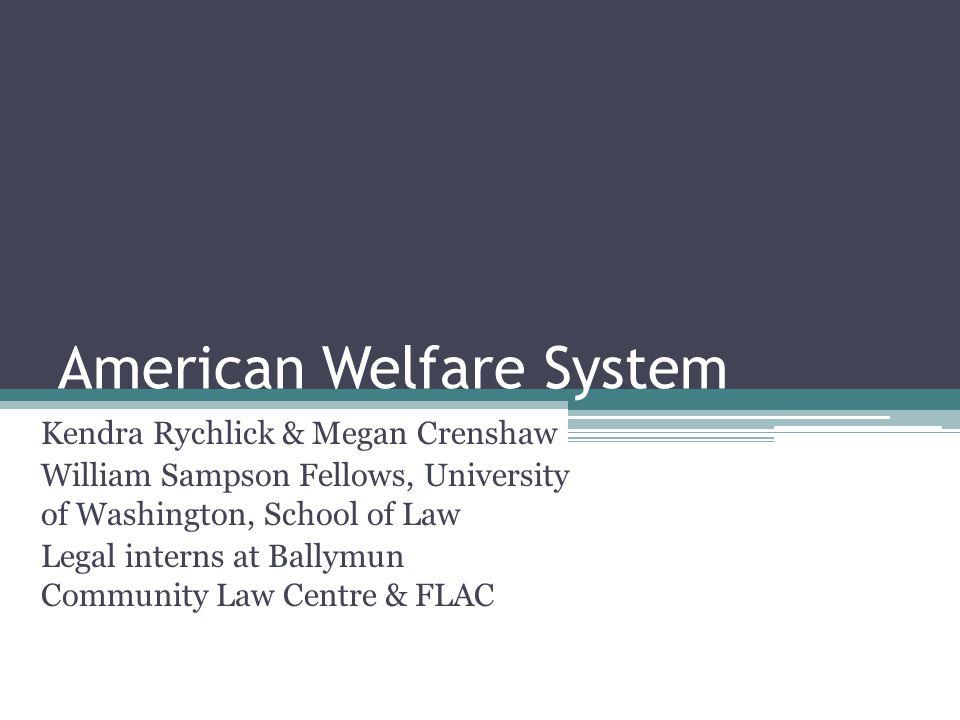 American Welfare System Kendra Rychlick & Megan Crenshaw William Sampson Fellows, University of Washington, School of Law Legal interns at Ballymun Community Law Centre & FLAC