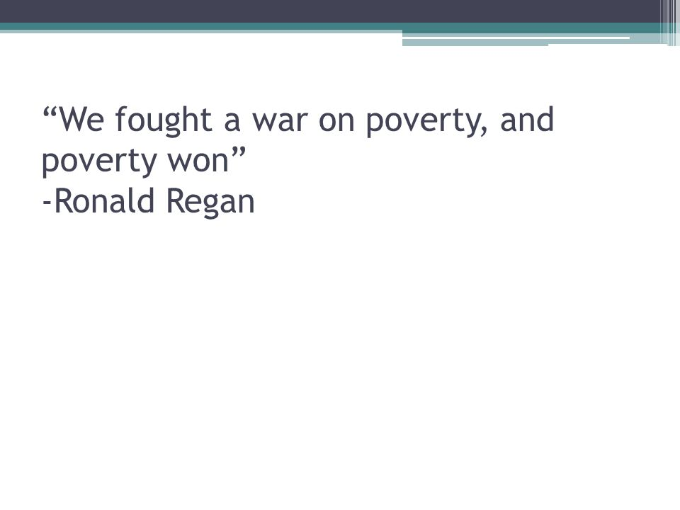 We fought a war on poverty, and poverty won -Ronald Regan