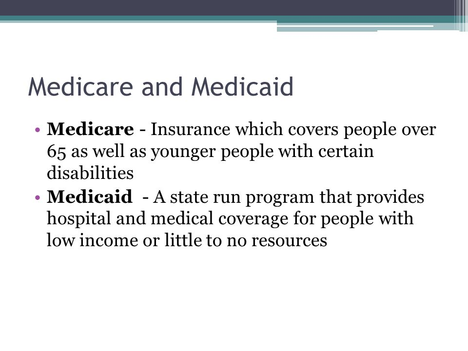 Medicare and Medicaid Medicare - Insurance which covers people over 65 as well as younger people with certain disabilities Medicaid - A state run program that provides hospital and medical coverage for people with low income or little to no resources
