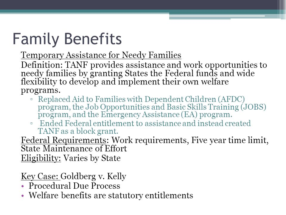 Family Benefits Temporary Assistance for Needy Families Definition: TANF provides assistance and work opportunities to needy families by granting States the Federal funds and wide flexibility to develop and implement their own welfare programs.