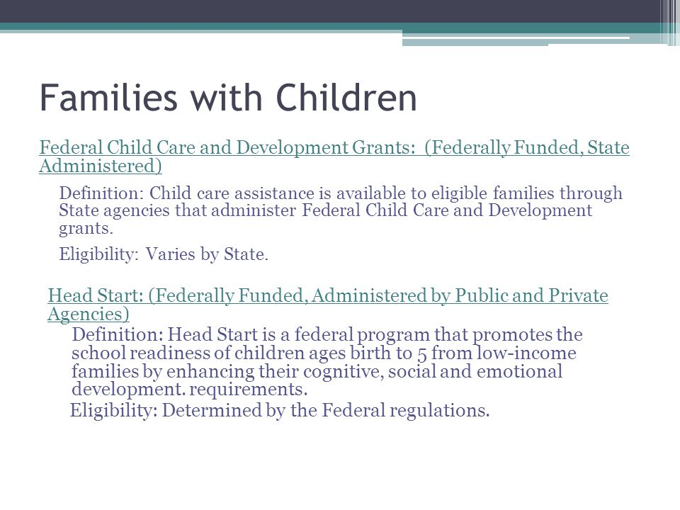 Families with Children Federal Child Care and Development Grants: (Federally Funded, State Administered) Definition: Child care assistance is available to eligible families through State agencies that administer Federal Child Care and Development grants.