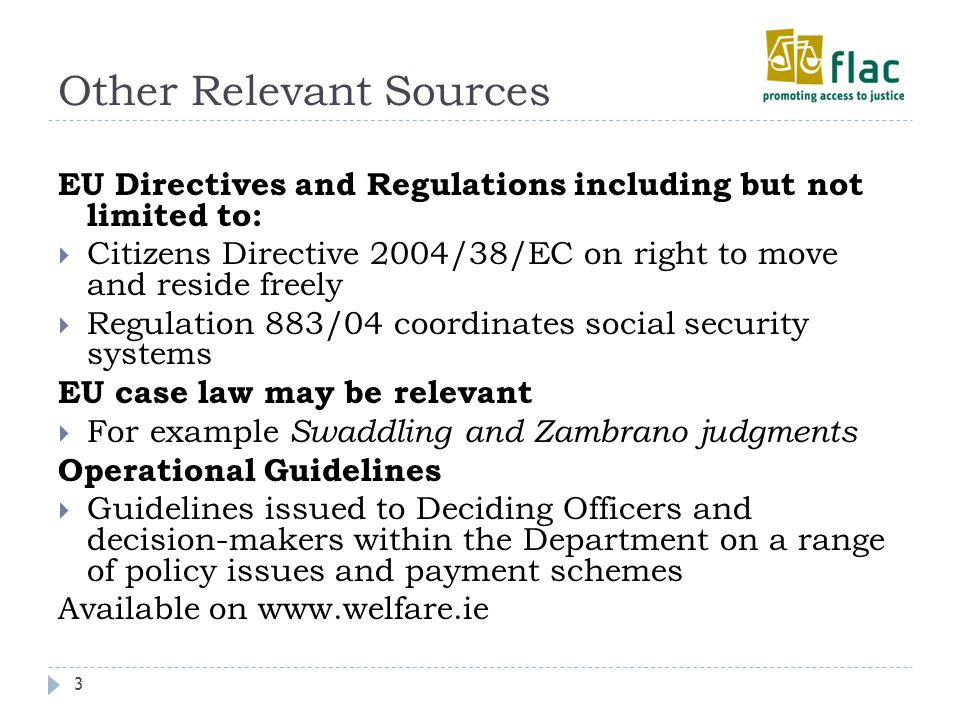 Other Relevant Sources 3 EU Directives and Regulations including but not limited to:  Citizens Directive 2004/38/EC on right to move and reside freely  Regulation 883/04 coordinates social security systems EU case law may be relevant  For example Swaddling and Zambrano judgments Operational Guidelines  Guidelines issued to Deciding Officers and decision-makers within the Department on a range of policy issues and payment schemes Available on www.welfare.ie
